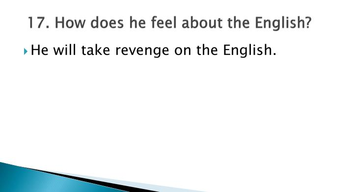 17. How does he feel about the English?