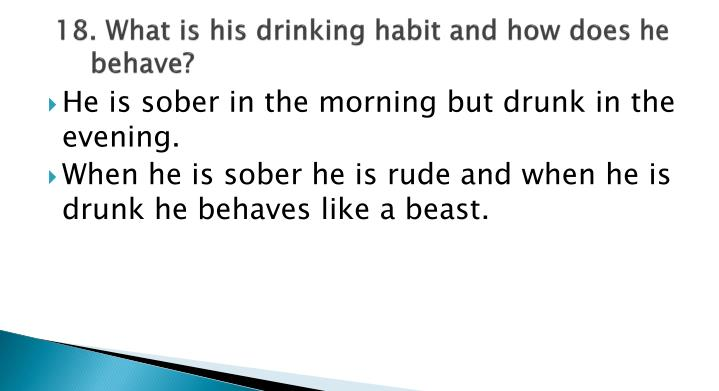 18. What is his drinking habit and how does he behave?