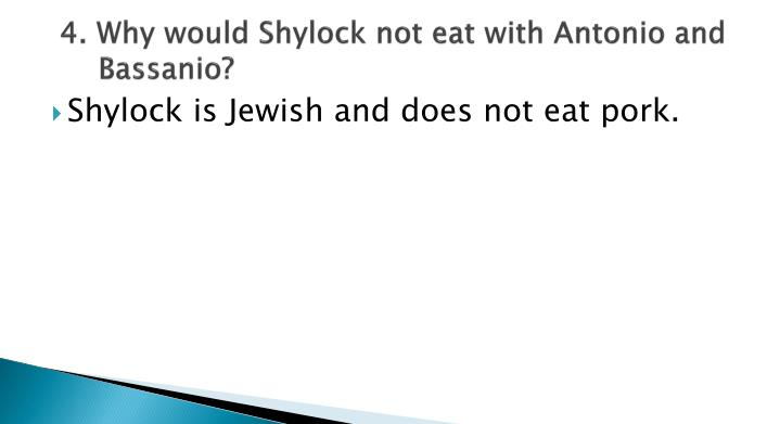 4. Why would Shylock not eat with Antonio and