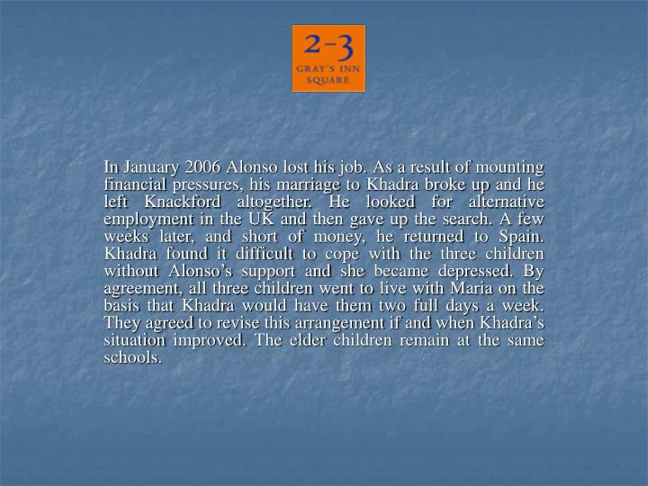 In January 2006 Alonso lost his job. As a result of mounting financial pressures, his marriage to Khadra broke up and he left Knackford altogether. He looked for alternative employment in the UK and then gave up the search. A few weeks later, and short of money, he returned to Spain. Khadra found it difficult to cope with the three children without Alonso's support and she became depressed. By agreement, all three children went to live with Maria on the basis that Khadra would have them two full days a week. They agreed to revise this arrangement if and when Khadra's situation improved. The elder children remain at the same schools.