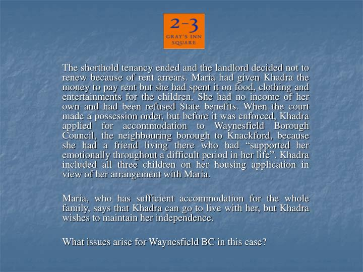"The shorthold tenancy ended and the landlord decided not to renew because of rent arrears. Maria had given Khadra the money to pay rent but she had spent it on food, clothing and entertainments for the children. She had no income of her own and had been refused State benefits. When the court made a possession order, but before it was enforced, Khadra applied for accommodation to Waynesfield Borough Council, the neighbouring borough to Knackford, because she had a friend living there who had ""supported her emotionally throughout a difficult period in her life"". Khadra included all three children on her housing application in view of her arrangement with Maria."