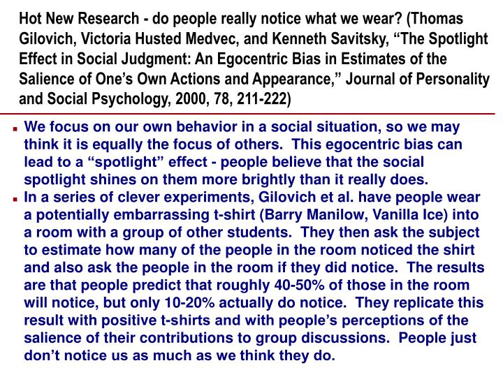 "Hot New Research - do people really notice what we wear? (Thomas Gilovich, Victoria Husted Medvec, and Kenneth Savitsky, ""The Spotlight Effect in Social Judgment: An Egocentric Bias in Estimates of the Salience of One's Own Actions and Appearance,"" Journal of Personality and Social Psychology, 2000, 78, 211-222)"