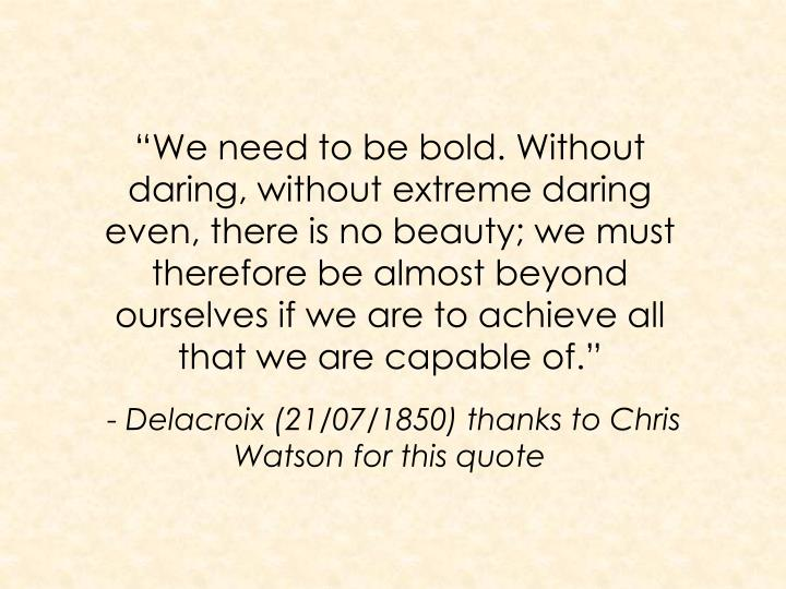 """We need to be bold. Without daring, without extreme daring even, there is no beauty; we must therefore be almost beyond ourselves if we are to achieve all that we are capable of."""