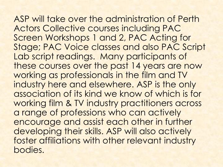 ASP will take over the administration of Perth Actors Collective courses including PAC Screen Workshops 1 and 2, PAC Acting for Stage; PAC Voice classes and also PAC Script Lab script readings.  Many participants of these courses over the past 14 years are now working as professionals in the film and TV industry here and elsewhere.