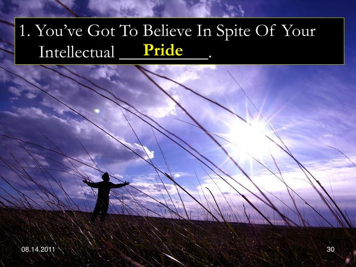 1. You've Got To Believe In Spite Of Your Intellectual __________.