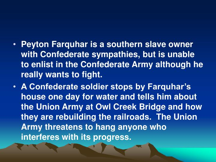Peyton Farquhar is a southern slave owner with Confederate sympathies, but is unable to enlist in the Confederate Army although he really wants to fight.