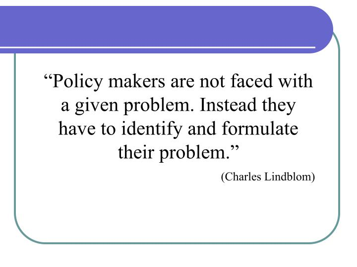 """Policy makers are not faced with a given problem. Instead they have to identify and formulate their problem."""