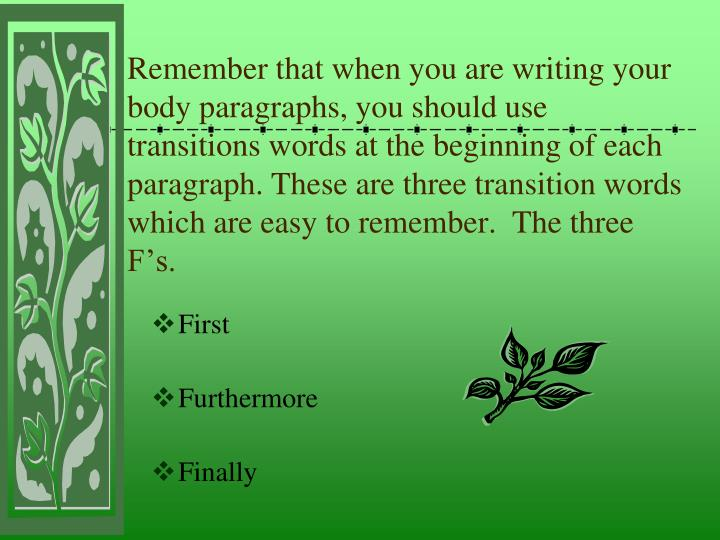 Remember that when you are writing your body paragraphs, you should use transitions words at the beginning of each paragraph. These are three transition words which are easy to remember.  The three F's.