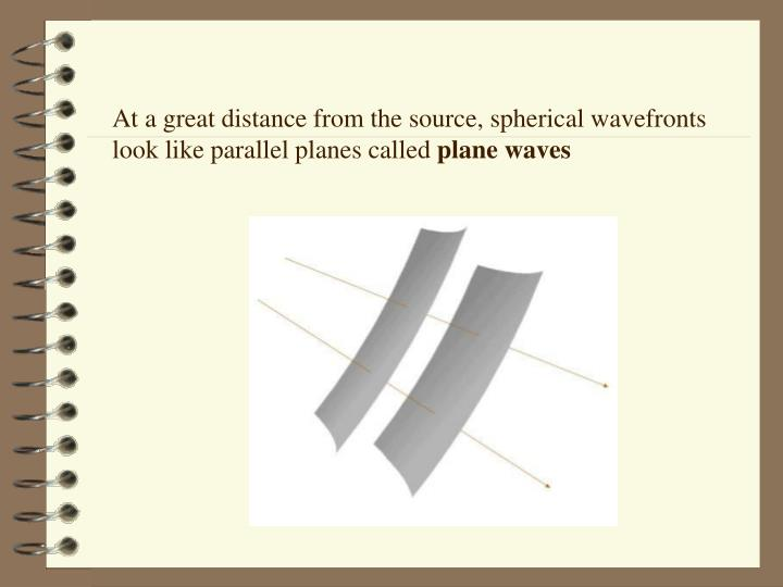 At a great distance from the source, spherical wavefronts look like parallel planes called