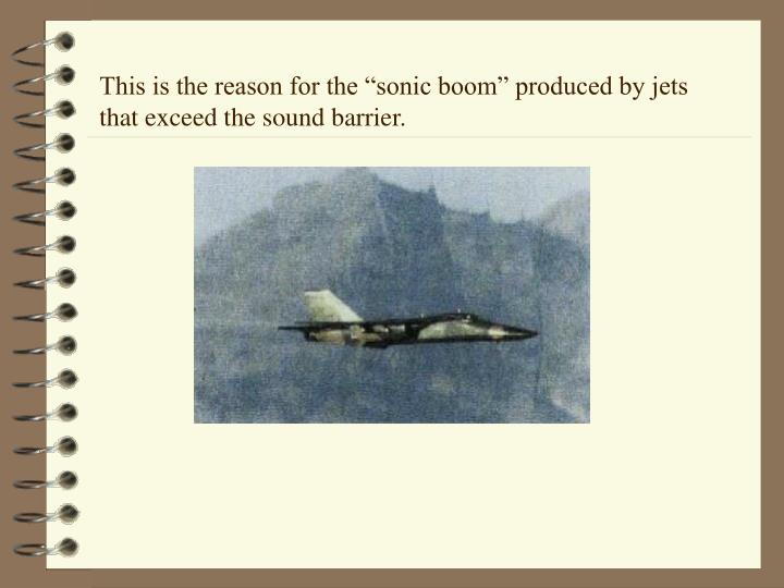 "This is the reason for the ""sonic boom"" produced by jets that exceed the sound barrier."