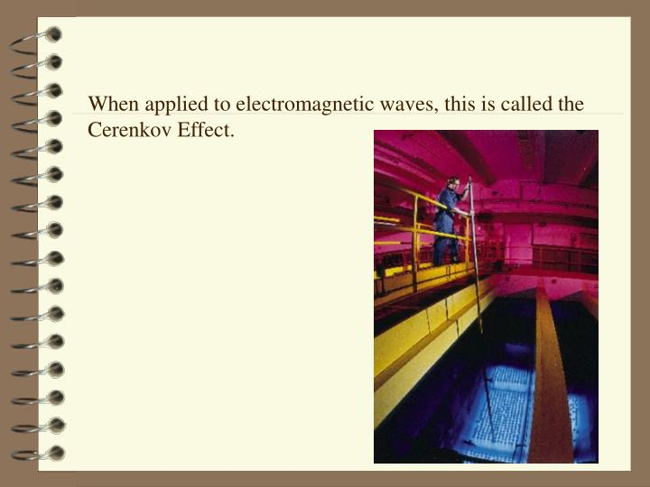 When applied to electromagnetic waves, this is called the Cerenkov Effect.
