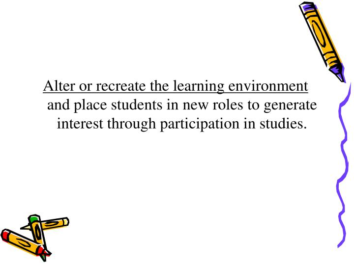 Alter or recreate the learning environment