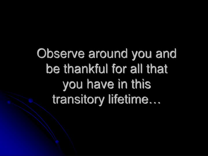 Observe around you and be thankful for all that you have in this transitory lifetime…