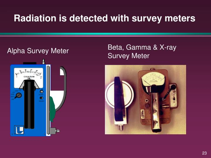 Radiation is detected with survey meters