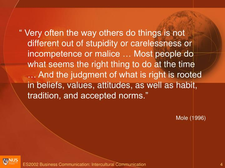 """"""" Very often the way others do things is not different out of stupidity or carelessness or incompetence or malice … Most people do what seems the right thing to do at the time … And the judgment of what is right is rooted in beliefs, values, attitudes, as well as habit, tradition, and accepted norms."""""""