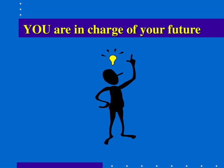 YOU are in charge of your future