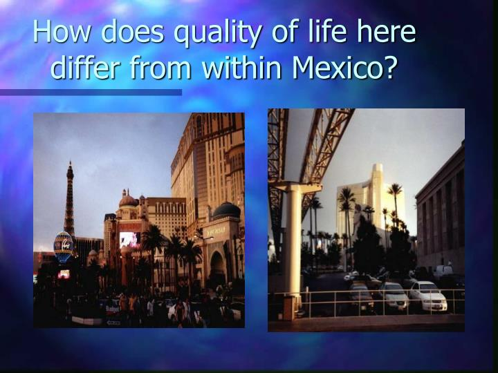 How does quality of life here differ from within Mexico?