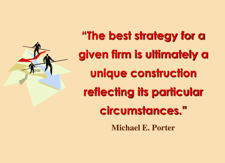 """The best strategy for a given firm is ultimately a unique construction reflecting its particular circumstances."""