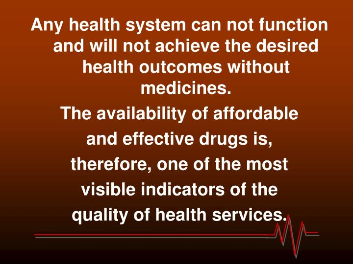 Any health system can not function and will not achieve the desired health outcomes without medicines.