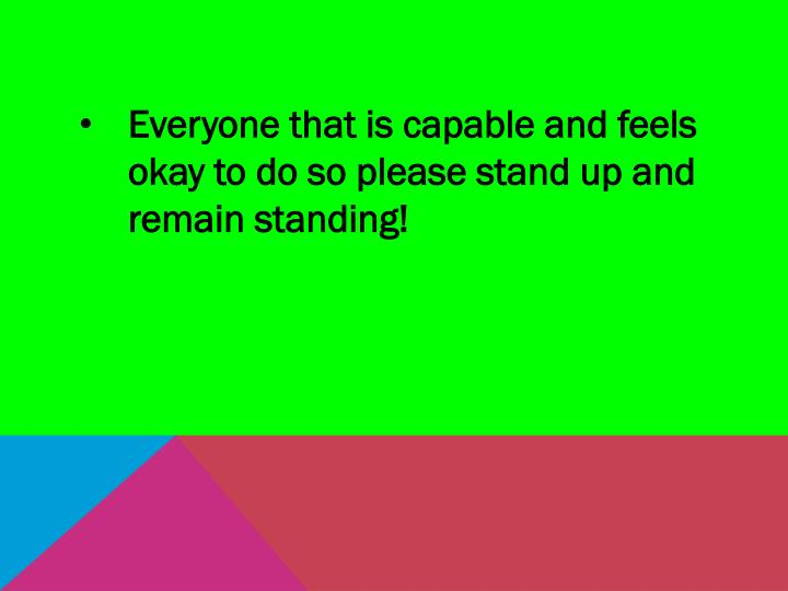 Everyone that is capable and feels okay to do so please stand up and remain standing!