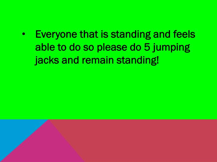 Everyone that is standing and feels able to do so please do 5 jumping jacks and remain standing!