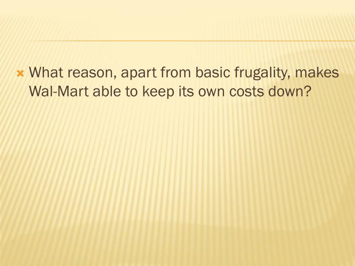 What reason, apart from basic frugality, makes Wal-Mart able to keep its own costs down?