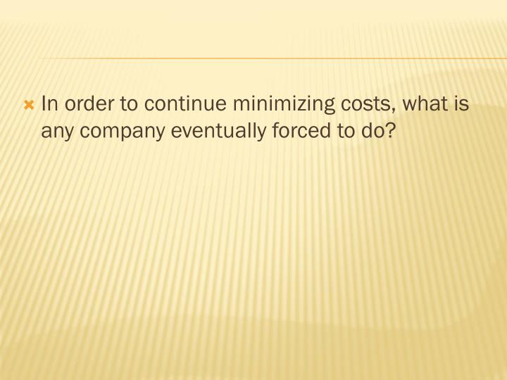 In order to continue minimizing costs, what is any company eventually forced to do?