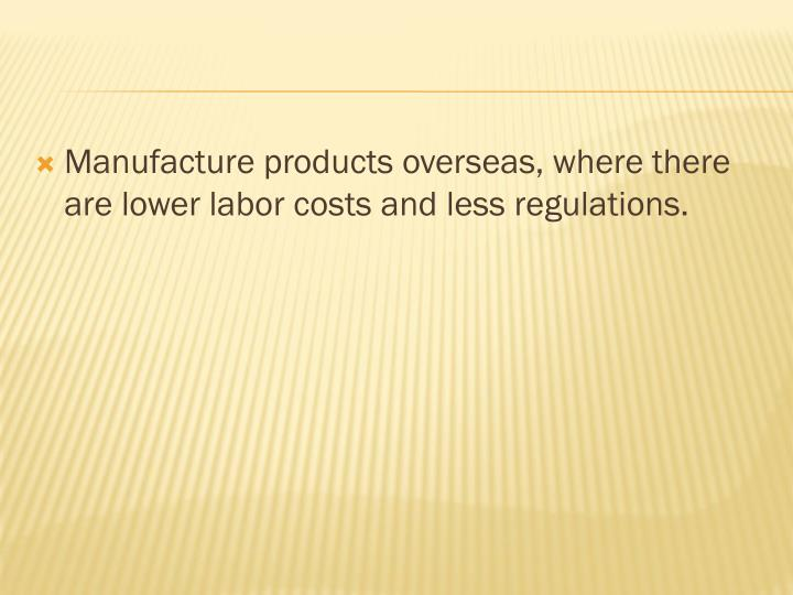 Manufacture products overseas, where there are lower labor costs and less regulations.