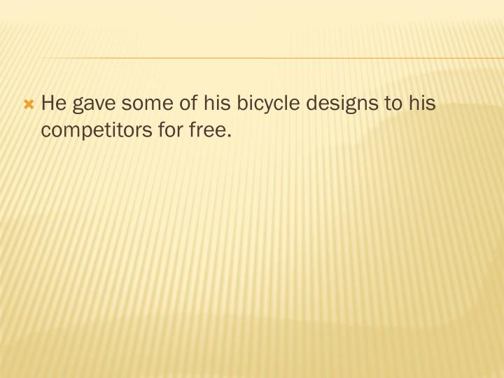 He gave some of his bicycle designs to his competitors for free.