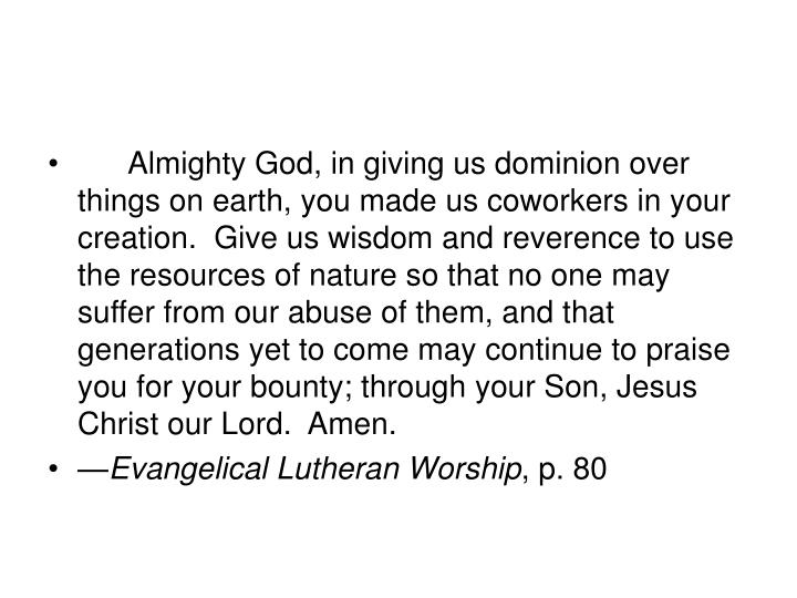 Almighty God, in giving us dominion over things on earth, you made us coworkers in your creation.  Give us wisdom and reverence to use the resources of nature so that no one may suffer from our abuse of them, and that generations yet to come may continue to praise you for your bounty; through your Son, Jesus Christ our Lord.  Amen.