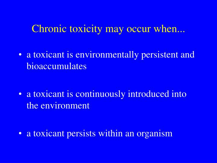 Chronic toxicity may occur when...