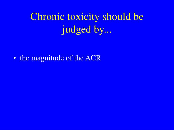 Chronic toxicity should be judged by...