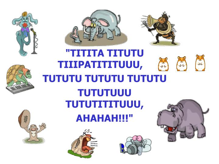"""TITITA TITUTU TIIIPATITITUUU,"
