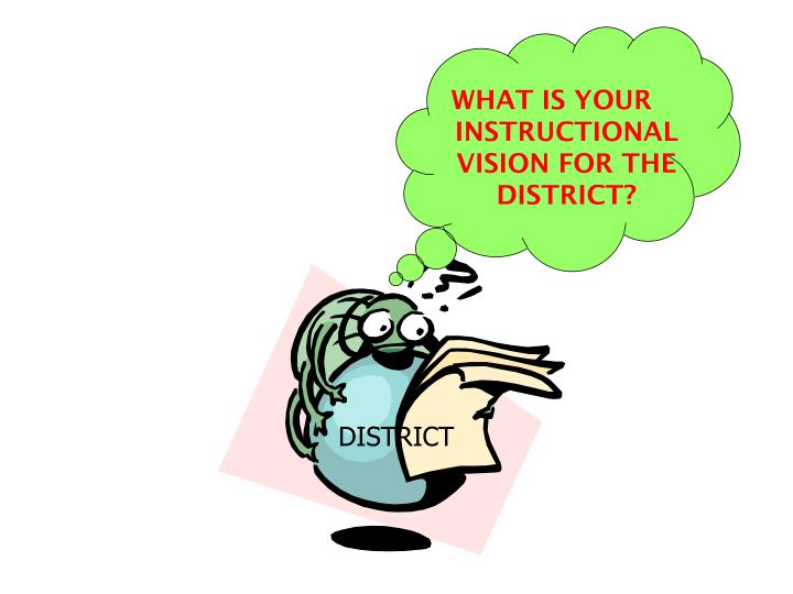 WHAT IS YOUR INSTRUCTIONAL VISION FOR THE DISTRICT?