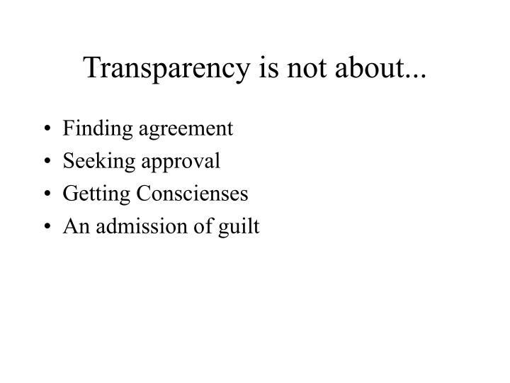 Transparency is not about...