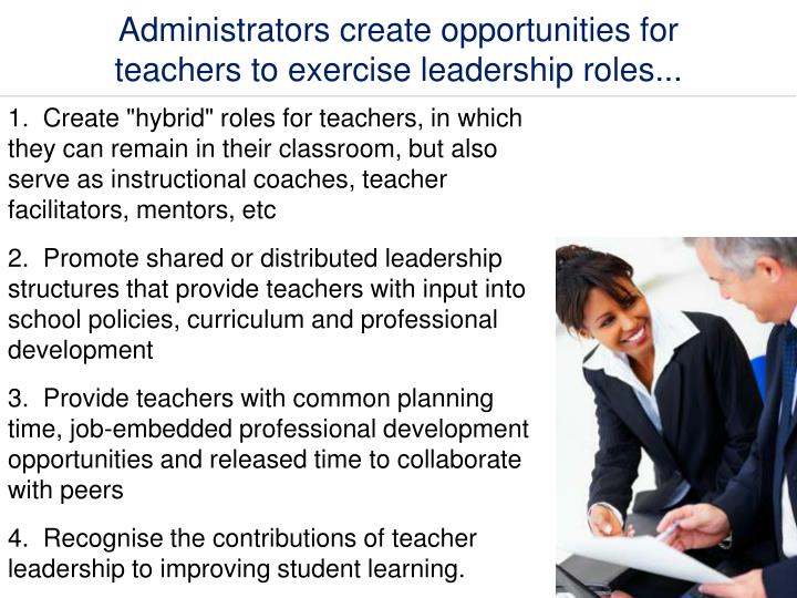 Administrators create opportunities for teachers to exercise leadership roles...