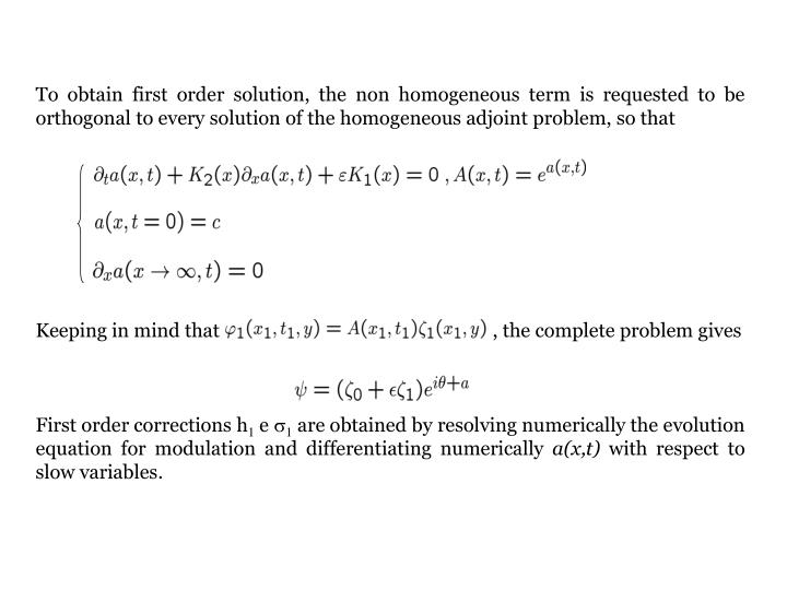 To obtain first order solution, the non homogeneous term is requested to be orthogonal to every solution of the homogeneous adjoint problem, so that