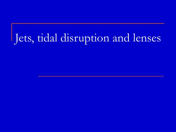 Jets tidal disruption and lenses