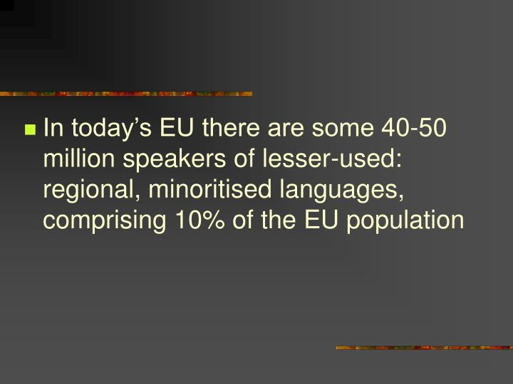 In today's EU there are some 40-50 million speakers of lesser-used: regional, minoritised languages, comprising 10% of the EU population