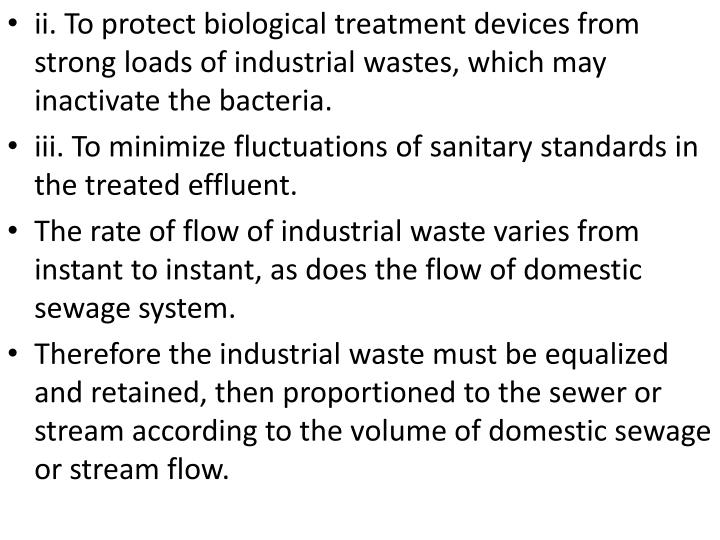 ii. To protect biological treatment devices from strong loads of industrial wastes, which may inactivate the bacteria.