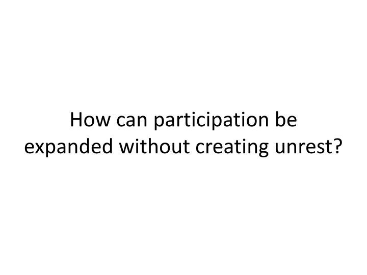 How can participation be expanded without creating unrest?