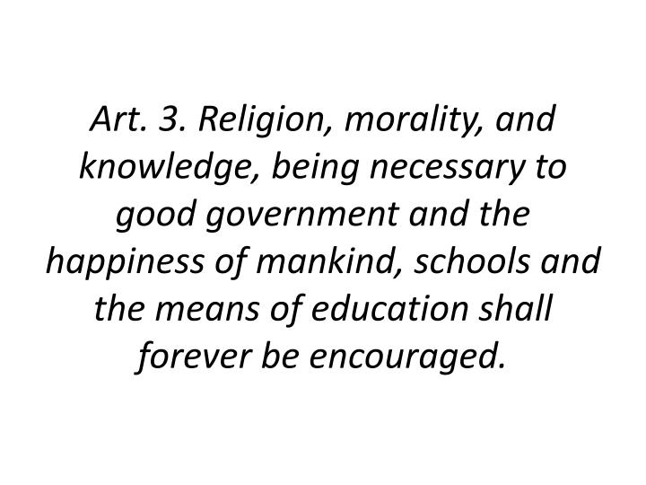Art. 3. Religion, morality, and knowledge, being necessary to good government and the happiness of mankind, schools and the means of education shall forever be encouraged.