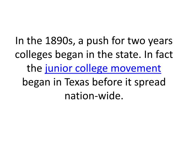 In the 1890s, a push for two years colleges began in the state. In fact the