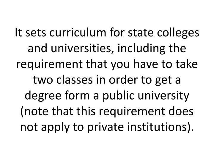 It sets curriculum for state colleges and universities, including the requirement that you have to take two classes in order to get a degree form a public university (note that this requirement does not apply to private institutions).