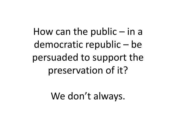 How can the public – in a democratic republic – be persuaded to support the preservation of it?