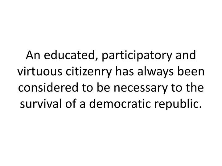 An educated, participatory and virtuous citizenry has always been considered to be necessary to the survival of a democratic republic.