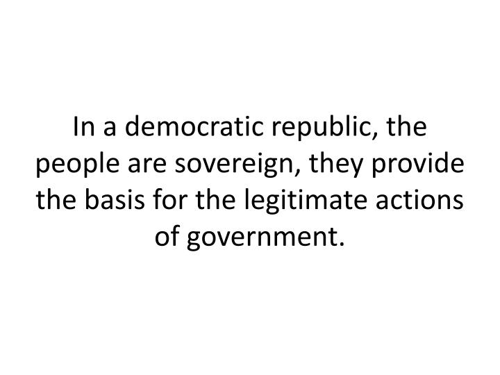 In a democratic republic, the people are sovereign, they provide the basis for the legitimate actions of government.