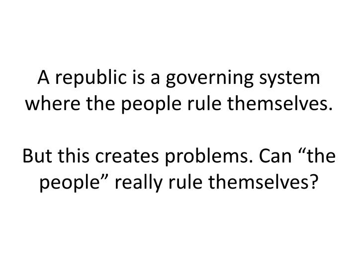 A republic is a governing system where the people rule themselves.