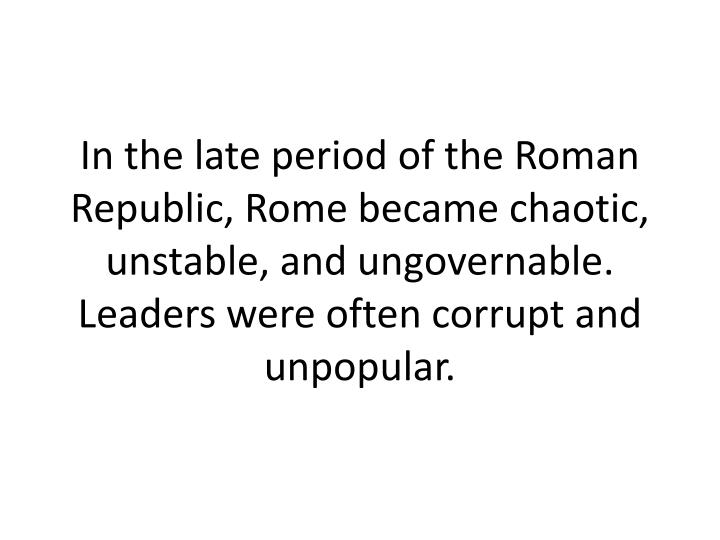 In the late period of the Roman Republic, Rome became chaotic, unstable, and ungovernable. Leaders were often corrupt and unpopular.