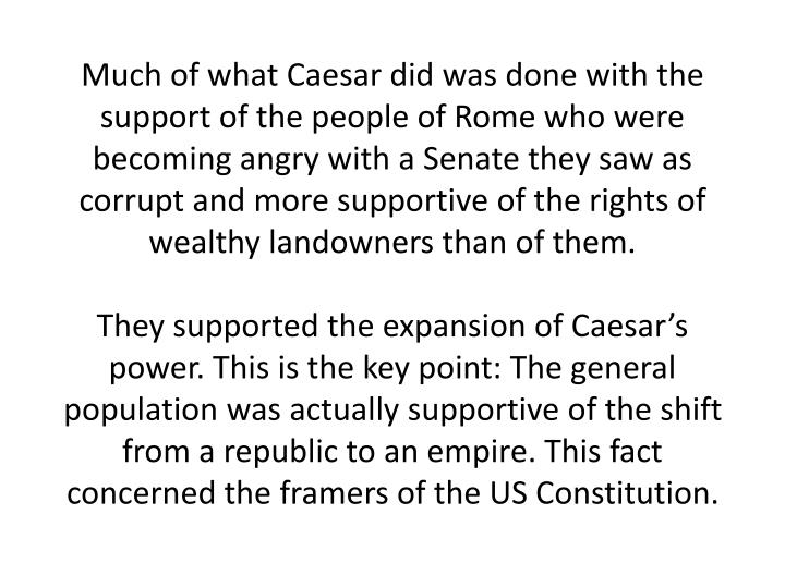 Much of what Caesar did was done with the support of the people of Rome who were becoming angry with a Senate they saw as corrupt and more supportive of the rights of wealthy landowners than of them.